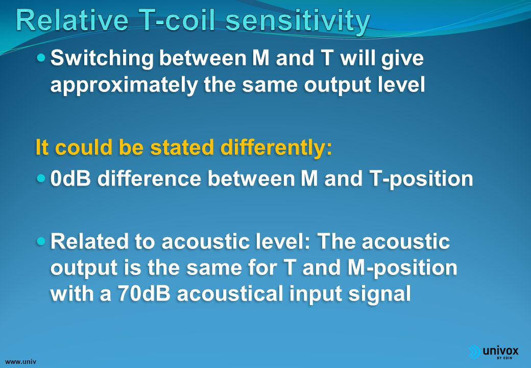 www.univ ox.eu Switching between M and T will give approximately the same output level It could be stated differently: 0dB difference between M and T-position Related to acoustic level: The acoustic output is the same for T and M-position with a 70dB acoustical input signal Switching between M and T will give approximately the same output level It could be stated differently: 0dB difference between M and T-position Related to acoustic level: The acoustic output is the same for T and M-position with a 70dB acoustical input signal