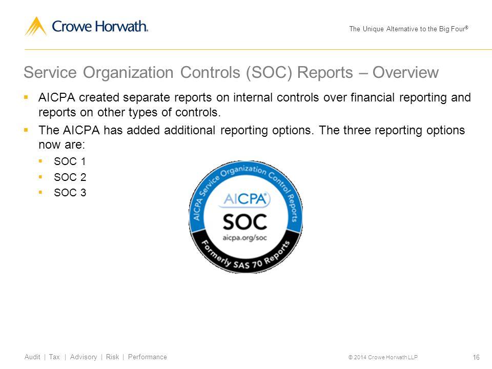 The Unique Alternative to the Big Four ® © 2014 Crowe Horwath LLP 16 Audit | Tax | Advisory | Risk | Performance Service Organization Controls (SOC) R
