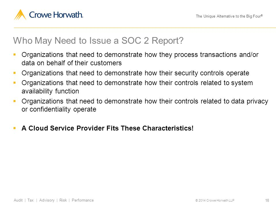 The Unique Alternative to the Big Four ® © 2014 Crowe Horwath LLP 18 Audit | Tax | Advisory | Risk | Performance Who May Need to Issue a SOC 2 Report?