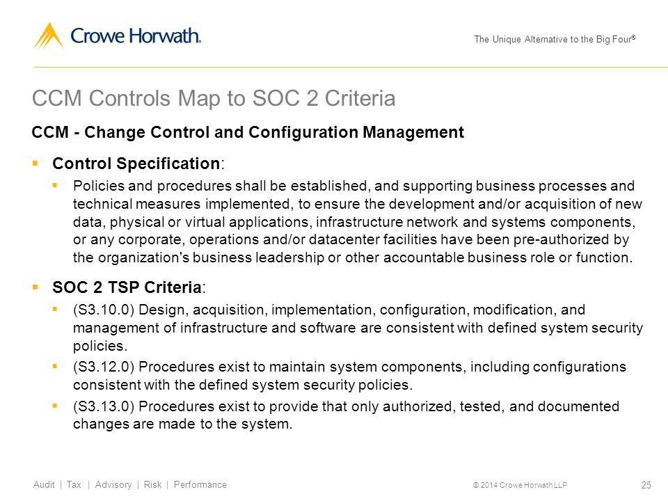 The Unique Alternative to the Big Four ® © 2014 Crowe Horwath LLP 25 Audit | Tax | Advisory | Risk | Performance CCM Controls Map to SOC 2 Criteria CC