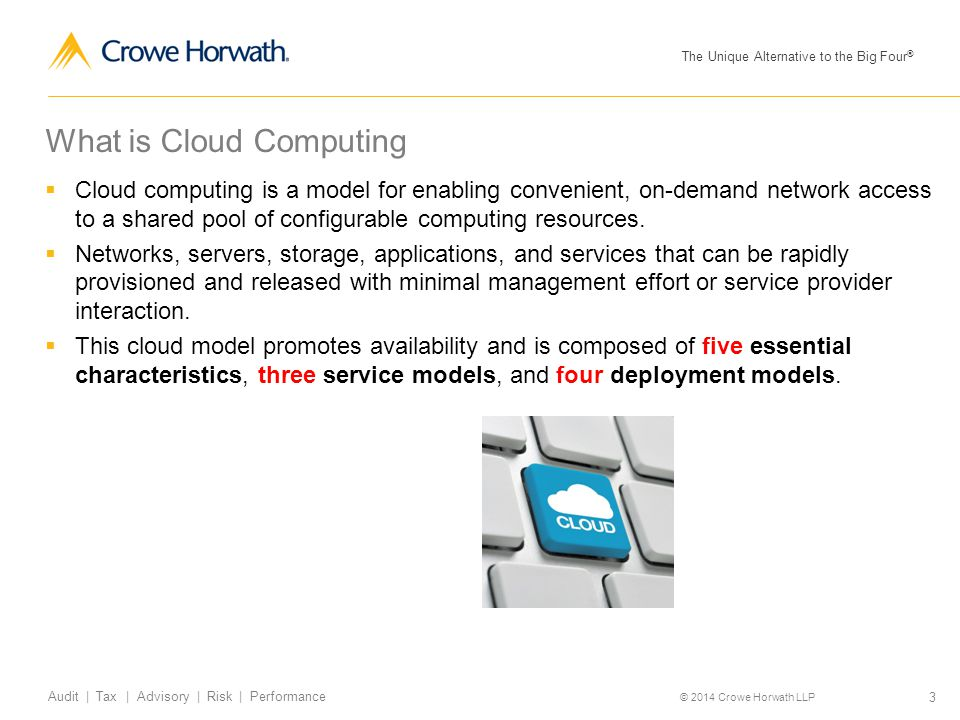 The Unique Alternative to the Big Four ® © 2014 Crowe Horwath LLP 3 Audit | Tax | Advisory | Risk | Performance What is Cloud Computing  Cloud comput