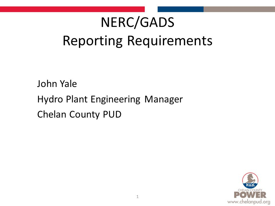 NERC/GADS Reporting Requirements John Yale Hydro Plant Engineering Manager Chelan County PUD 1