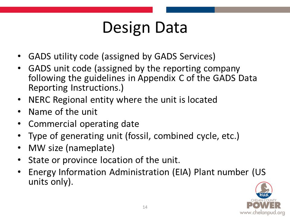 Design Data GADS utility code (assigned by GADS Services) GADS unit code (assigned by the reporting company following the guidelines in Appendix C of the GADS Data Reporting Instructions.) NERC Regional entity where the unit is located Name of the unit Commercial operating date Type of generating unit (fossil, combined cycle, etc.) MW size (nameplate) State or province location of the unit.