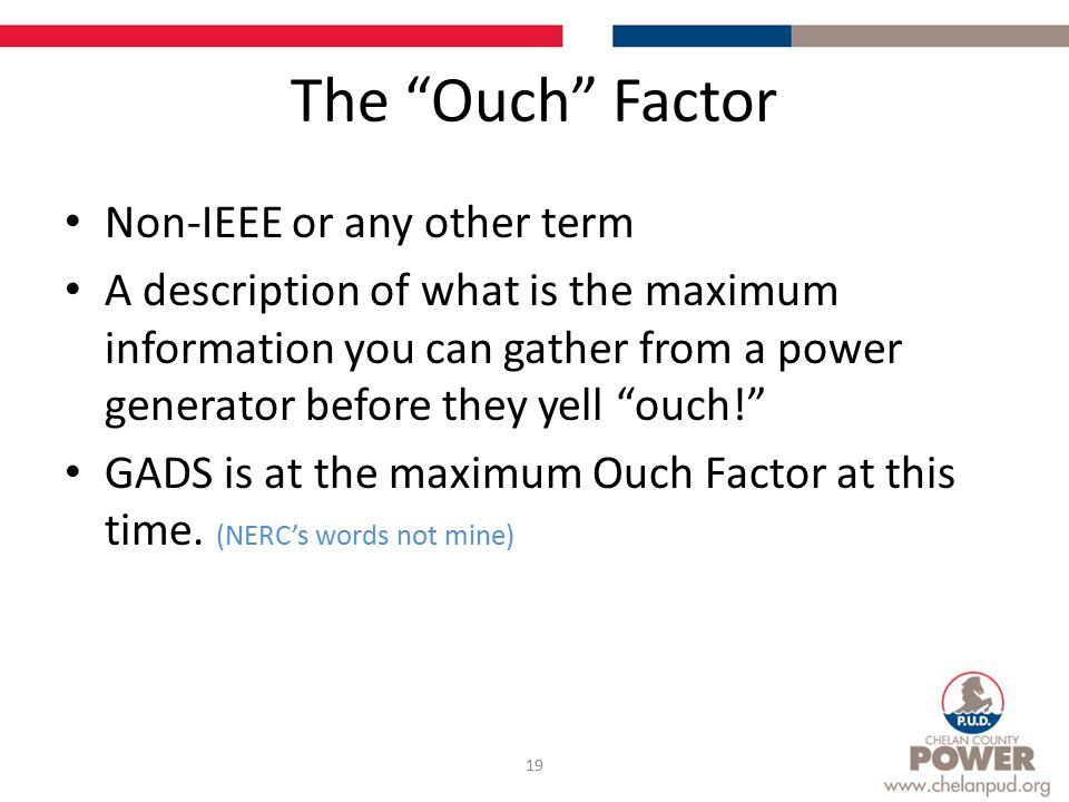 The Ouch Factor Non-IEEE or any other term A description of what is the maximum information you can gather from a power generator before they yell ouch! GADS is at the maximum Ouch Factor at this time.