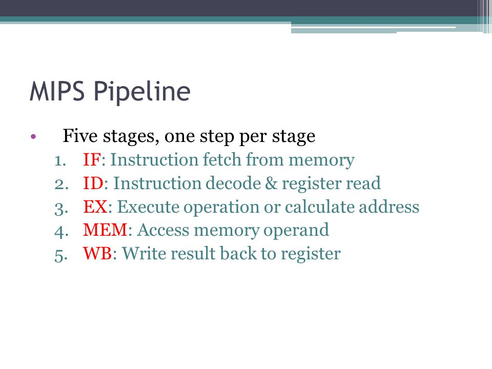 MIPS Pipeline Five stages, one step per stage 1.IF: Instruction fetch from memory 2.ID: Instruction decode & register read 3.EX: Execute operation or