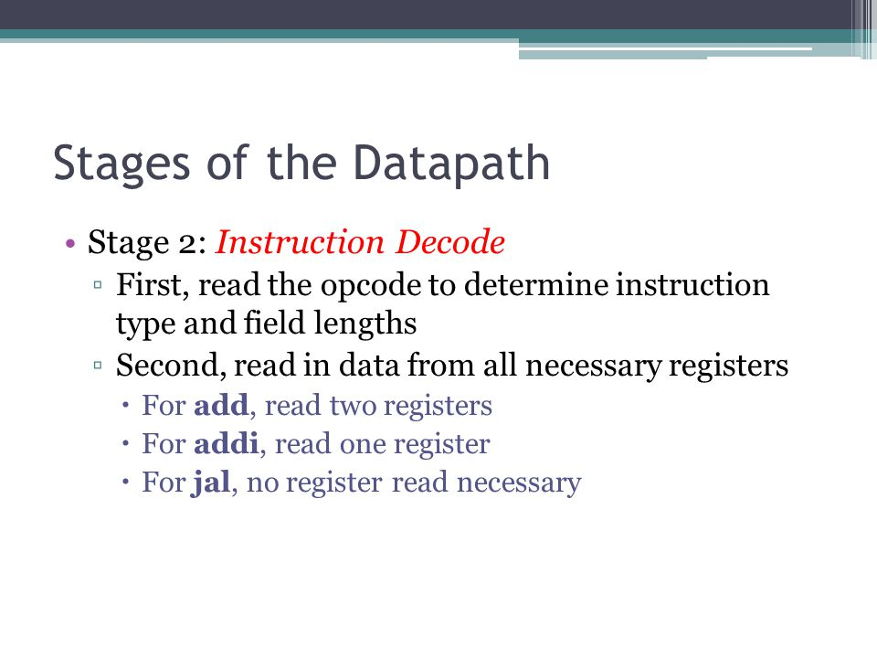 Stages of the Datapath Stage 2: Instruction Decode ▫First, read the opcode to determine instruction type and field lengths ▫Second, read in data from
