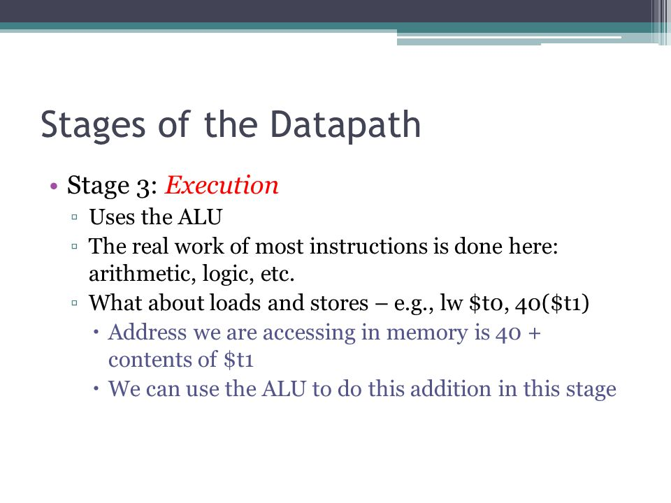 Stages of the Datapath Stage 3: Execution ▫Uses the ALU ▫The real work of most instructions is done here: arithmetic, logic, etc. ▫What about loads an
