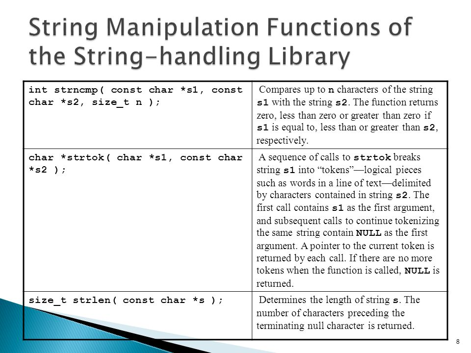  Copying strings ◦ char *strcpy( char *s1, const char *s2 )  Copies second argument into first argument  First argument must be large enough to store string and terminating null character ◦ char *strncpy( char *s1, const char *s2, size_t n )  Specifies number of characters to be copied from string into array  Does not necessarily copy terminating null character 9