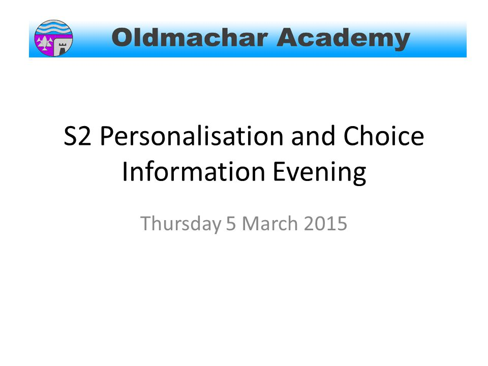 Important Dates DateProcessActions 2.03.15 Issue Personalisation and Choice information along with instructions for survey monkey  Guidance to explain the process 5.03.15 S2 Parents information evening  SMT to give presentations 10.03.15S2 Parents Evening  Talk through pupil progress with teachers 11.03.15Survey Monkey goes live  Pupils to enter choices at home 16.03.15S2 Survey Monkey closes  All choices should be entered by this date