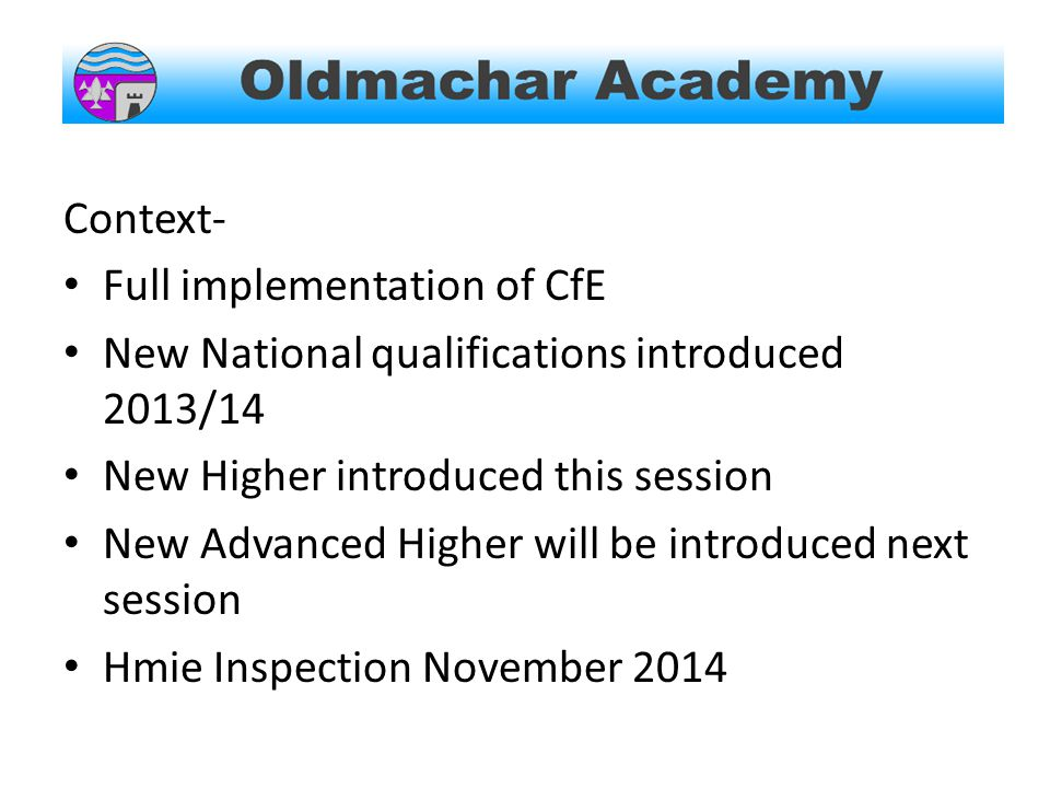Context- Full implementation of CfE New National qualifications introduced 2013/14 New Higher introduced this session New Advanced Higher will be introduced next session Hmie Inspection November 2014