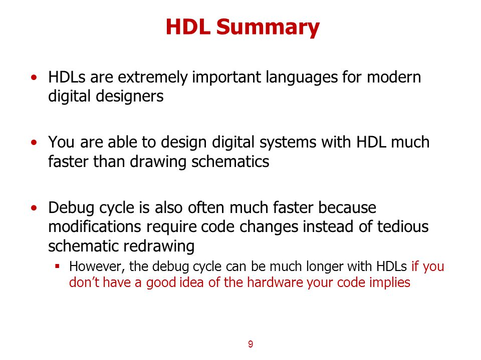 HDL Summary HDLs are extremely important languages for modern digital designers You are able to design digital systems with HDL much faster than drawing schematics Debug cycle is also often much faster because modifications require code changes instead of tedious schematic redrawing  However, the debug cycle can be much longer with HDLs if you don't have a good idea of the hardware your code implies 9