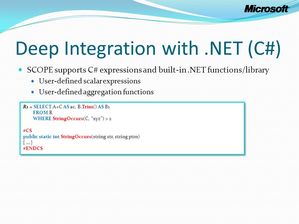 Deep Integration with.NET (C#) SCOPE supports C# expressions and built-in.NET functions/library User-defined scalar expressions User-defined aggregati