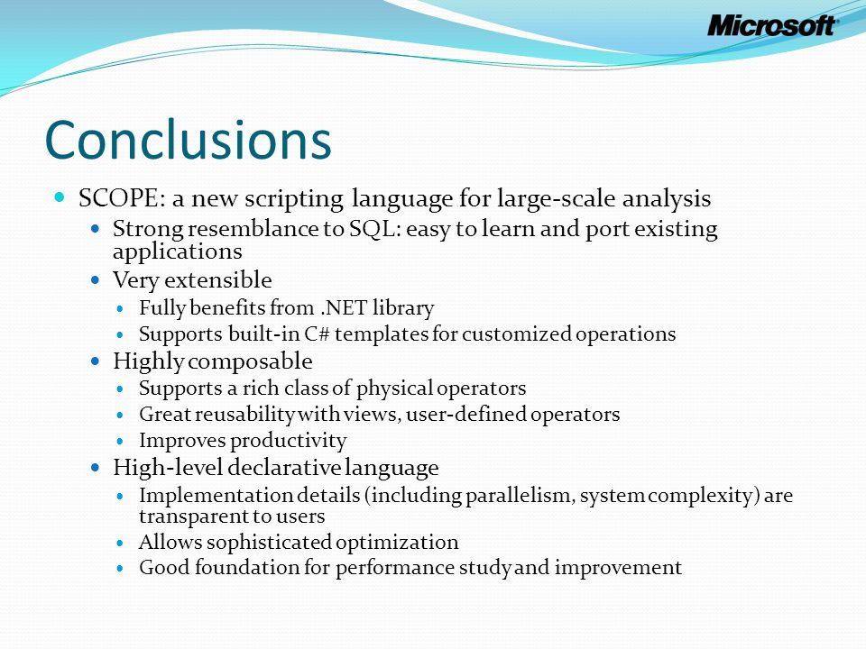 Conclusions SCOPE: a new scripting language for large-scale analysis Strong resemblance to SQL: easy to learn and port existing applications Very exte