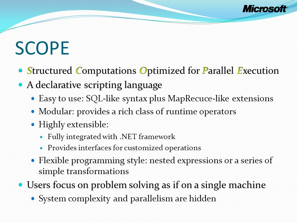 Optimizer and Runtime Transformation Engine Optimization Rules Logical Operators Physical operators Cardinality Estimation Cost Estimat ion Scope Queries (Logical Operator Trees) Optimal Query Plans (Vertex DAG) SCOPE optimizer Transformation-based optimizer Reasons about plan properties (partitioning, grouping, sorting, etc.) Chooses an optimal plan based on cost estimates Vertex DAG: each vertex contains a pipeline of operators SCOPE Runtime Provides a rich class of composable physical operators Operators are implemented using the iterator model Executes a series of operators in a pipelined fashion