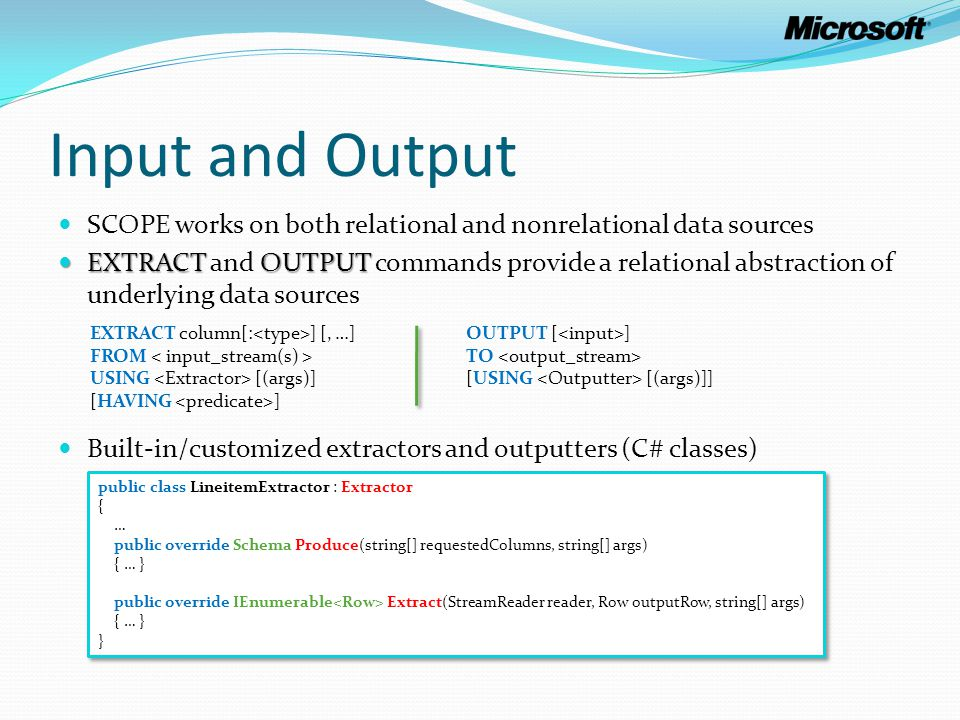 Input and Output SCOPE works on both relational and nonrelational data sources EXTRACTOUTPUT EXTRACT and OUTPUT commands provide a relational abstract