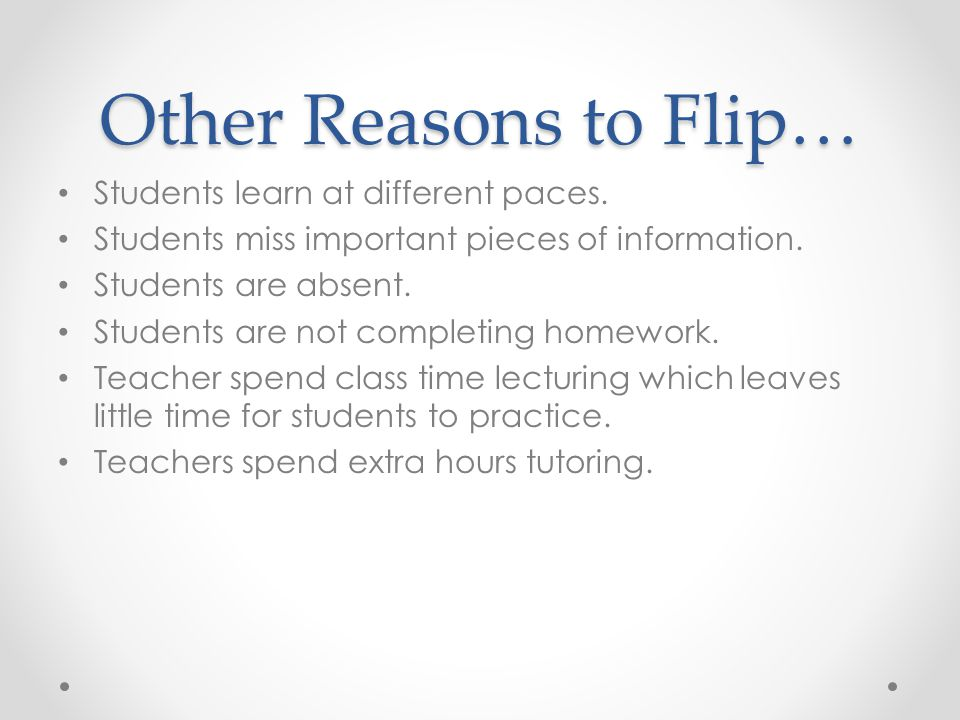 Other Reasons to Flip… Students learn at different paces.