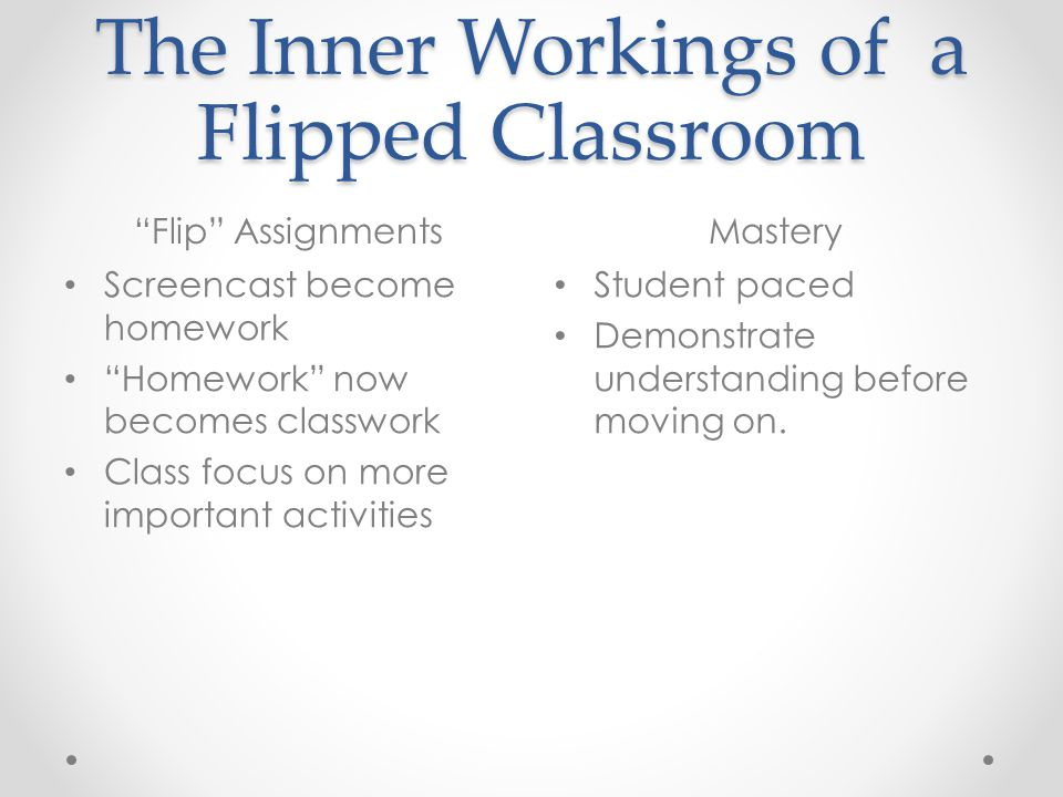 """The Inner Workings of a Flipped Classroom """"Flip"""" AssignmentsMastery Screencast become homework """"Homework"""" now becomes classwork Class focus on more im"""