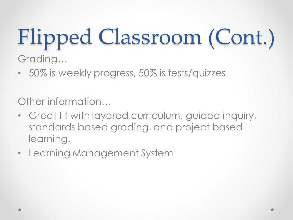 Flipped Classroom (Cont.) Grading… 50% is weekly progress, 50% is tests/quizzes Other information… Great fit with layered curriculum, guided inquiry, standards based grading, and project based learning.