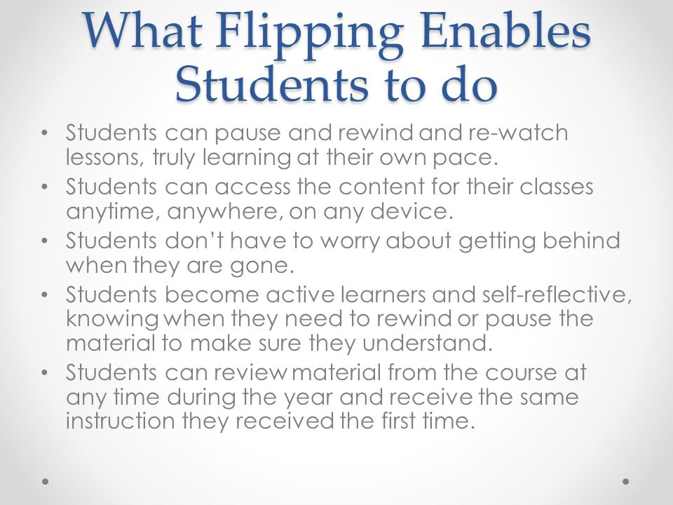 What Flipping Enables Students to do Students can pause and rewind and re-watch lessons, truly learning at their own pace.
