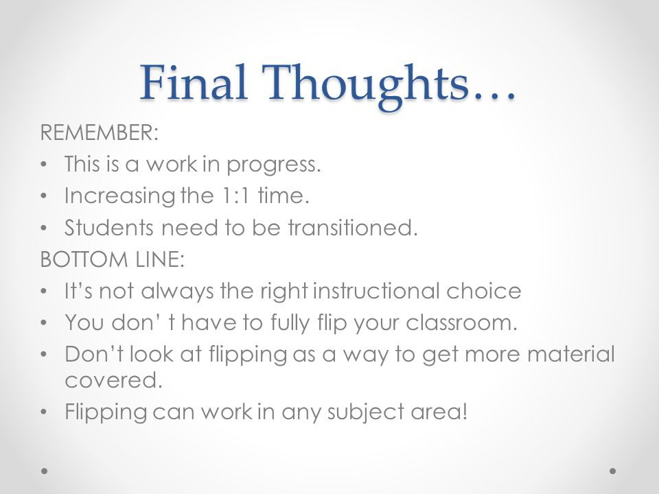 Final Thoughts… REMEMBER: This is a work in progress. Increasing the 1:1 time. Students need to be transitioned. BOTTOM LINE: It's not always the righ