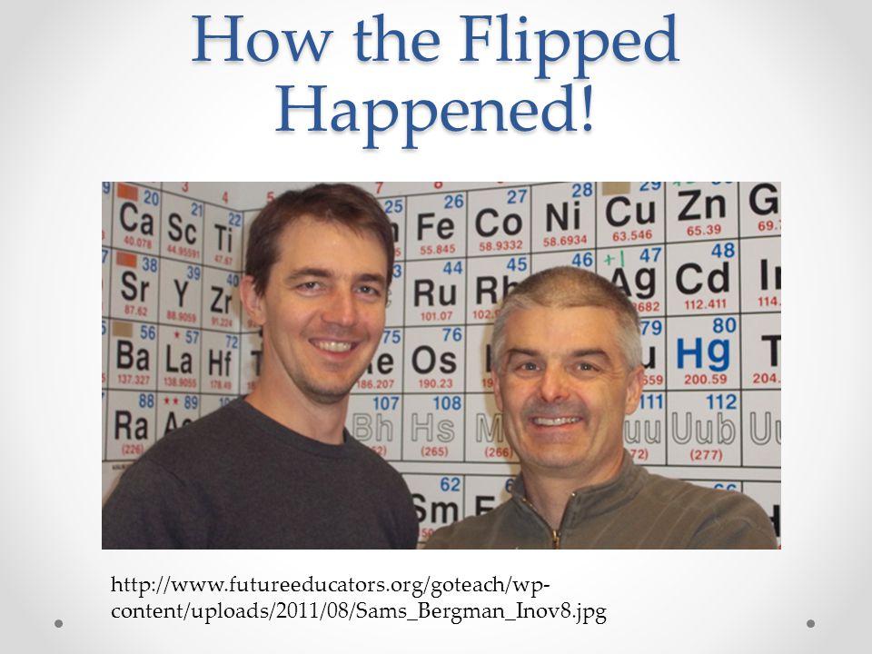 How the Flipped Happened! http://www.futureeducators.org/goteach/wp- content/uploads/2011/08/Sams_Bergman_Inov8.jpg