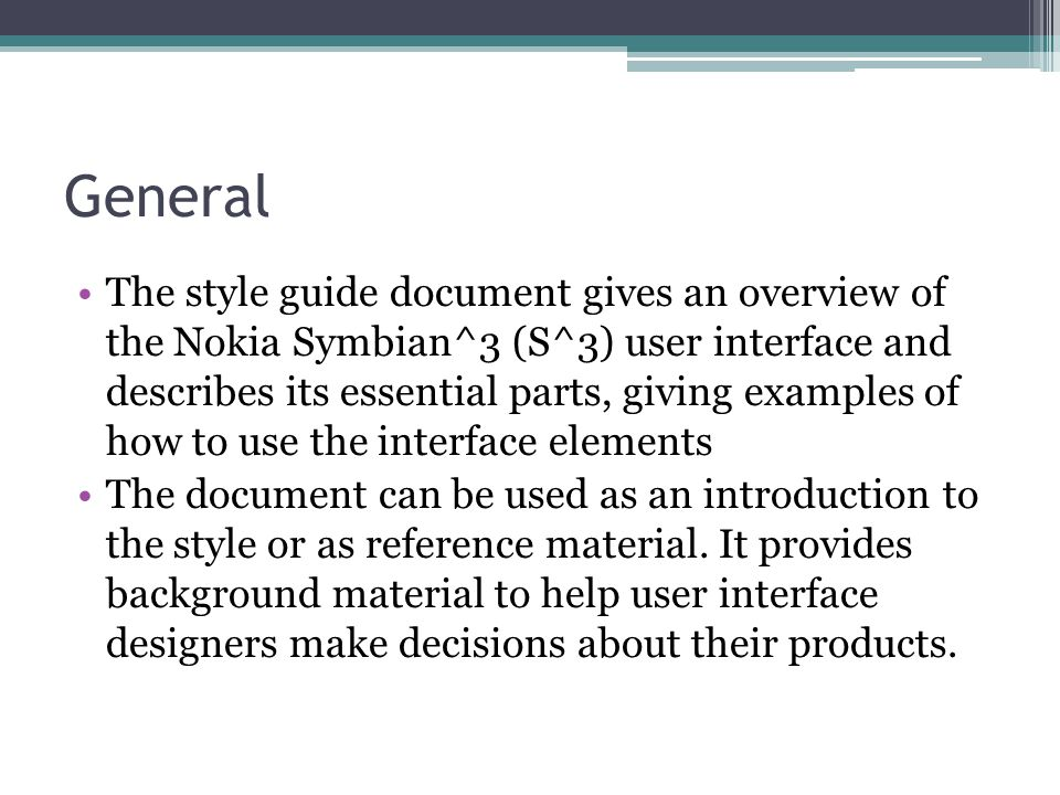 General The style guide document gives an overview of the Nokia Symbian^3 (S^3) user interface and describes its essential parts, giving examples of how to use the interface elements The document can be used as an introduction to the style or as reference material.