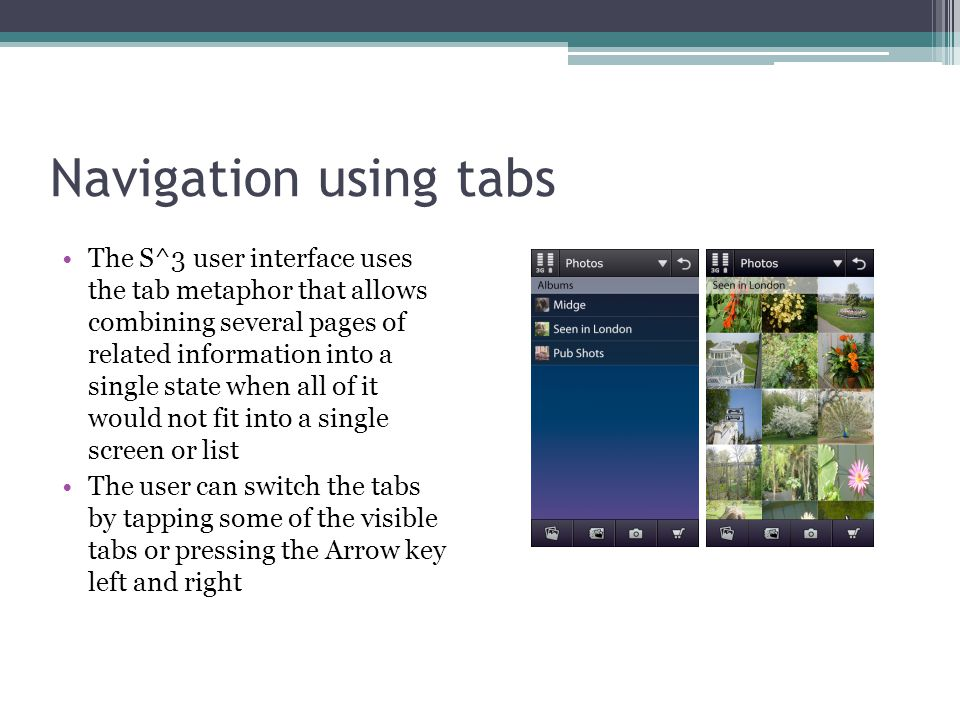 Navigation using tabs The S^3 user interface uses the tab metaphor that allows combining several pages of related information into a single state when all of it would not fit into a single screen or list The user can switch the tabs by tapping some of the visible tabs or pressing the Arrow key left and right