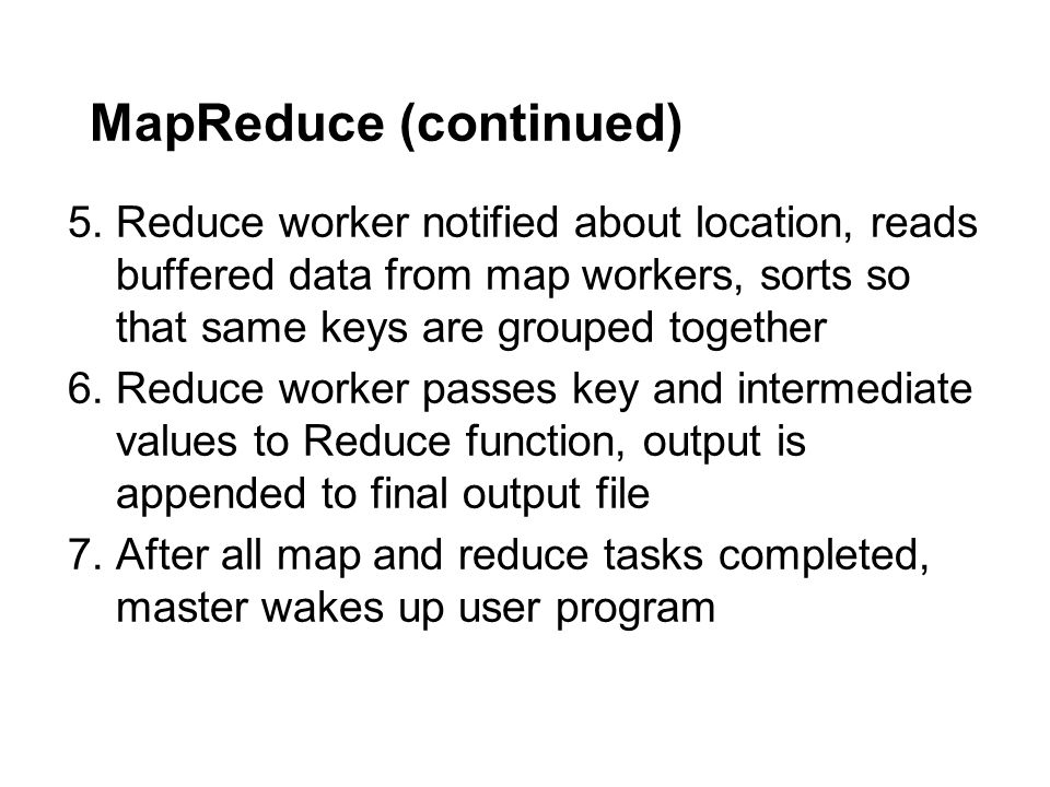 MapReduce (continued) 5.Reduce worker notified about location, reads buffered data from map workers, sorts so that same keys are grouped together 6.Re