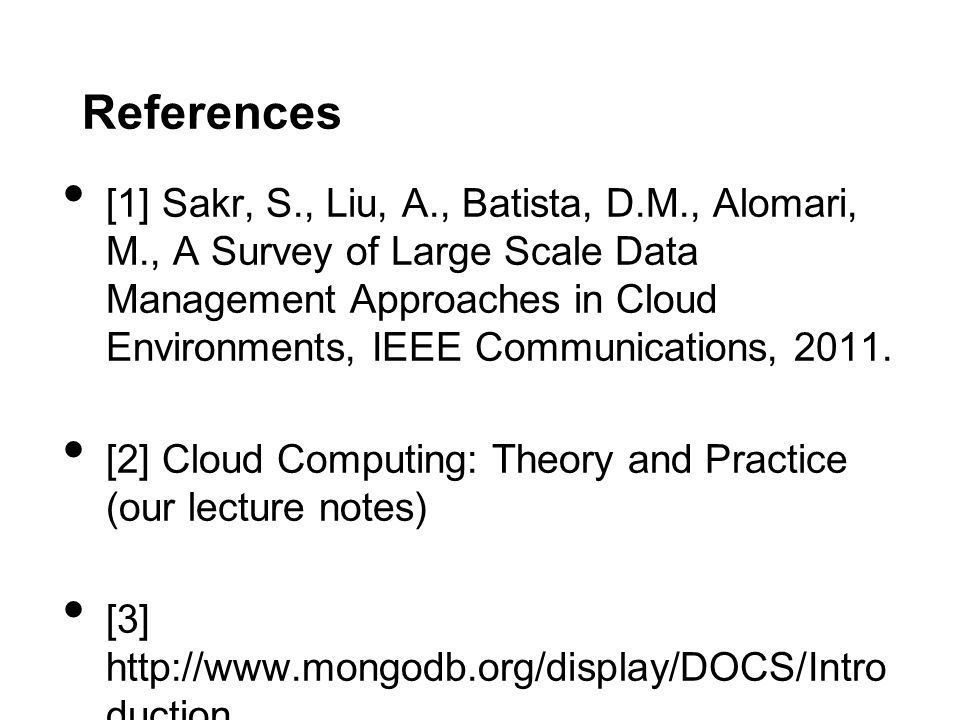 References [1] Sakr, S., Liu, A., Batista, D.M., Alomari, M., A Survey of Large Scale Data Management Approaches in Cloud Environments, IEEE Communications, 2011.