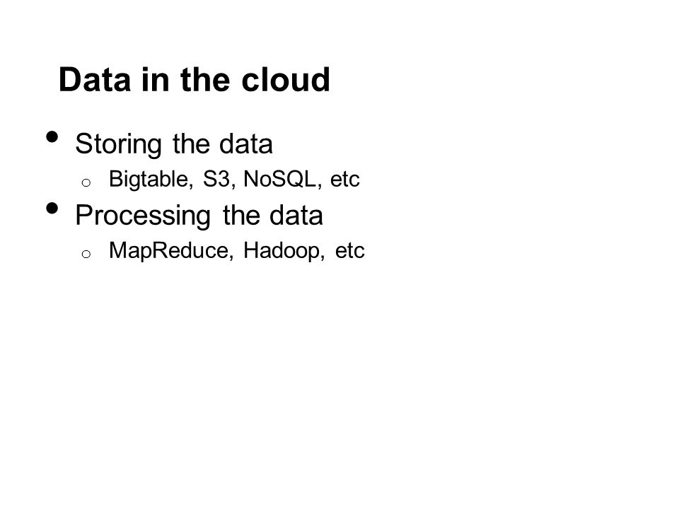 Data in the cloud Storing the data o Bigtable, S3, NoSQL, etc Processing the data o MapReduce, Hadoop, etc