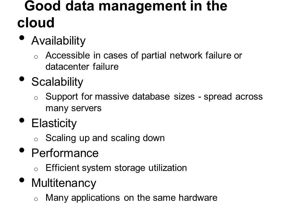 Good data management in the cloud Availability o Accessible in cases of partial network failure or datacenter failure Scalability o Support for massiv