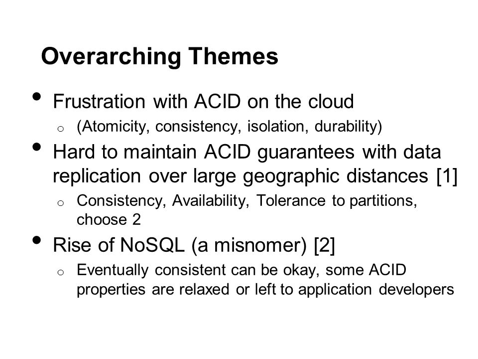Overarching Themes Frustration with ACID on the cloud o (Atomicity, consistency, isolation, durability) Hard to maintain ACID guarantees with data rep