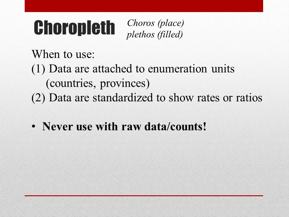 Choropleth Choros (place) plethos (filled) When to use: (1) Data are attached to enumeration units (countries, provinces) (2) Data are standardized to