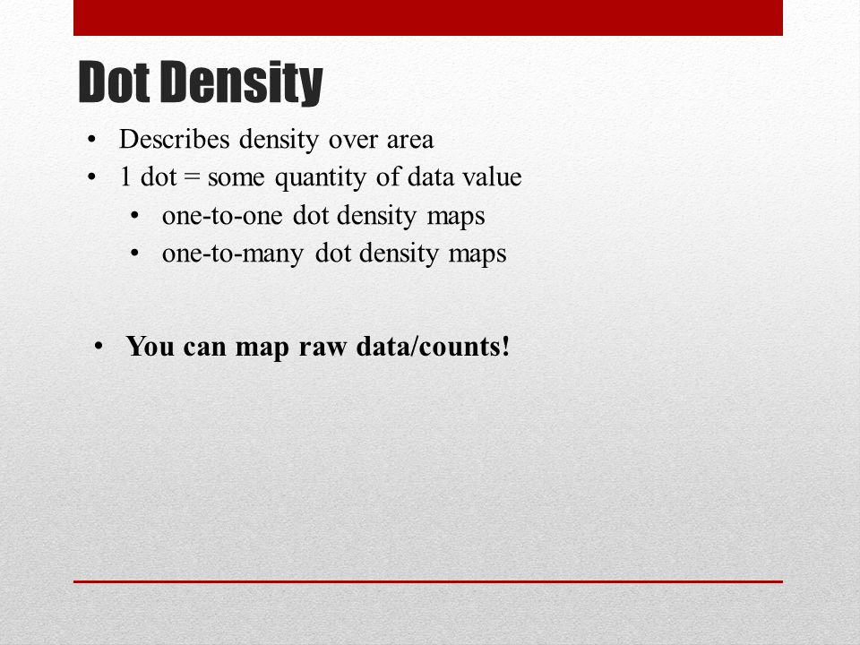 Dot Density Describes density over area 1 dot = some quantity of data value one-to-one dot density maps one-to-many dot density maps You can map raw d