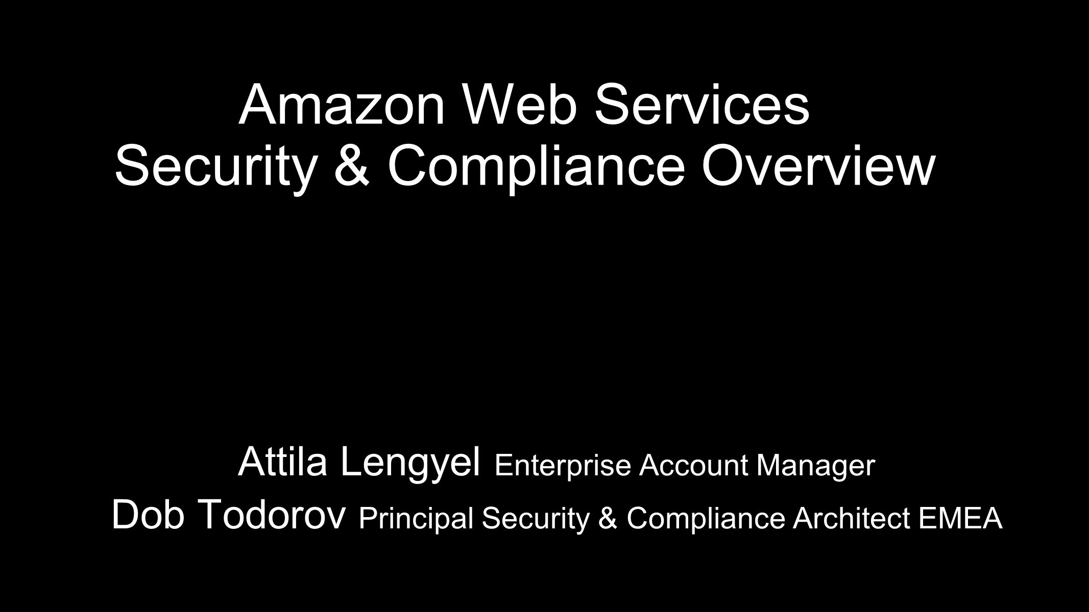 Amazon Web Services Security & Compliance Overview Attila Lengyel Enterprise Account Manager Dob Todorov Principal Security & Compliance Architect EME