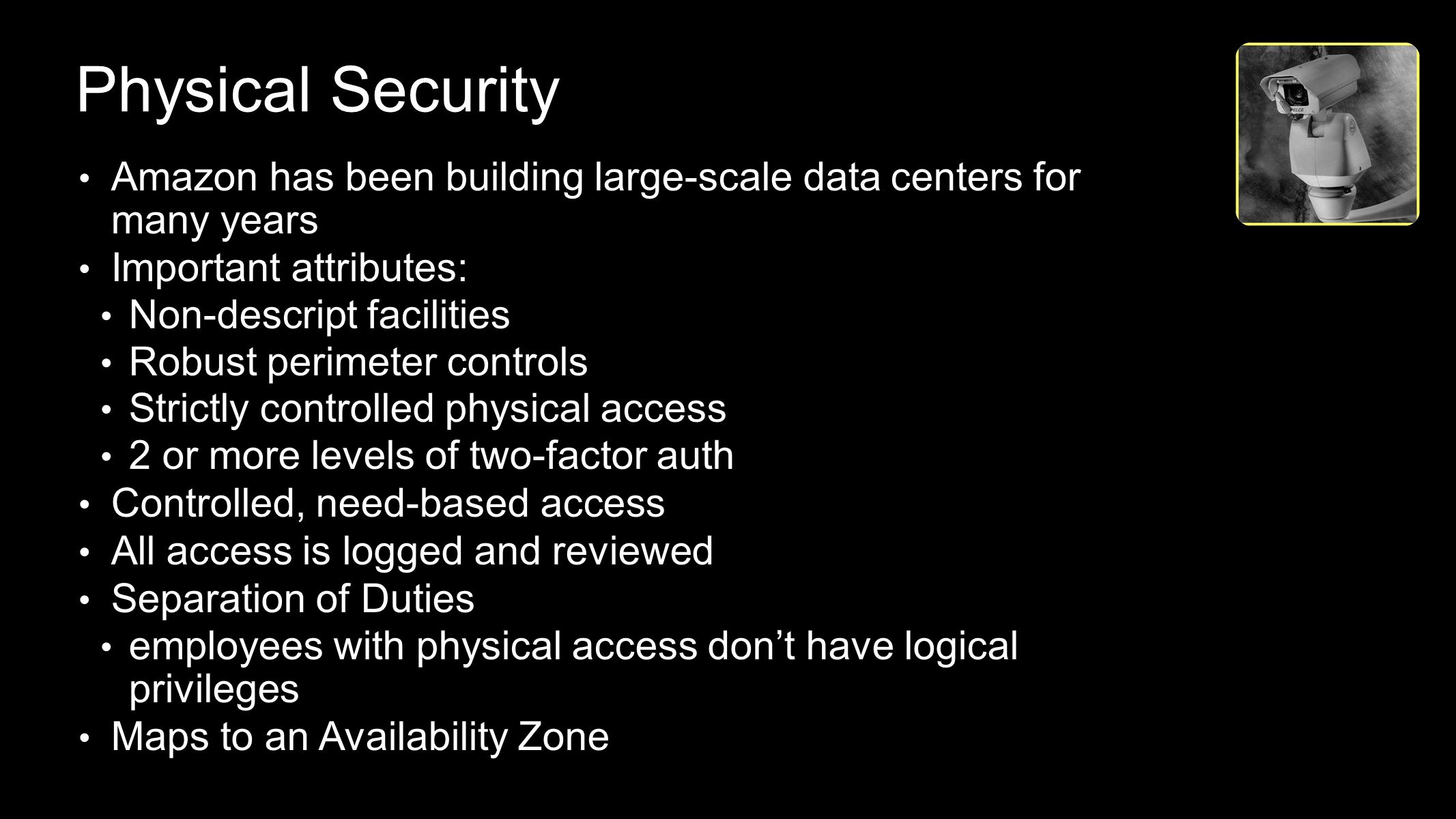 Physical Security ISO 27001 Payment Card Industry Data Security Standard (PCI DSS) Level 1 Service Provider Amazon has been building large-scale data centers for many years Important attributes: Non-descript facilities Robust perimeter controls Strictly controlled physical access 2 or more levels of two-factor auth Controlled, need-based access All access is logged and reviewed Separation of Duties employees with physical access don't have logical privileges Maps to an Availability Zone