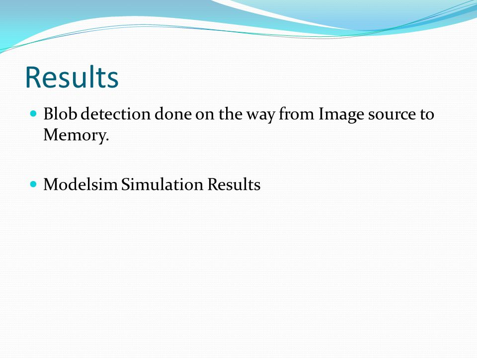 Results Blob detection done on the way from Image source to Memory. Modelsim Simulation Results
