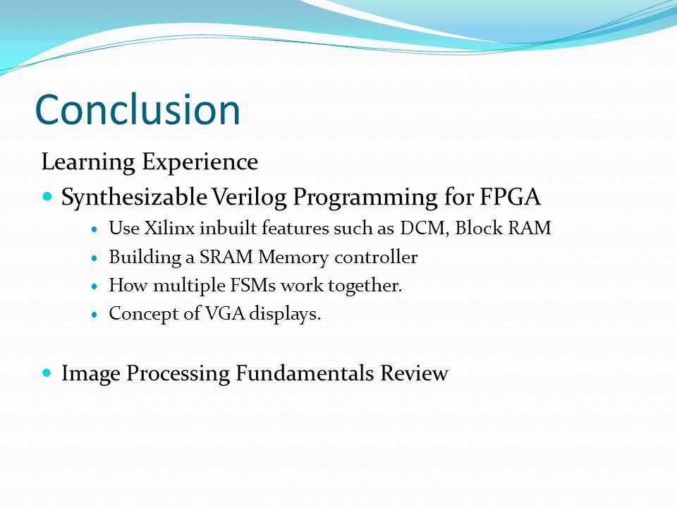 Conclusion Learning Experience Synthesizable Verilog Programming for FPGA Use Xilinx inbuilt features such as DCM, Block RAM Building a SRAM Memory co