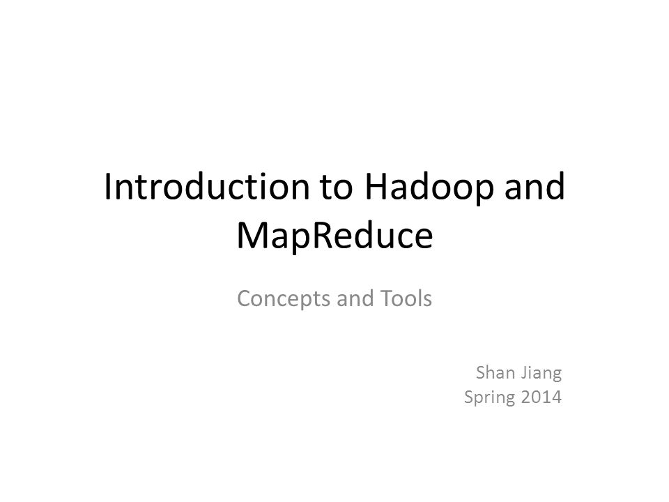 Introduction to Hadoop and MapReduce Concepts and Tools Shan Jiang Spring 2014