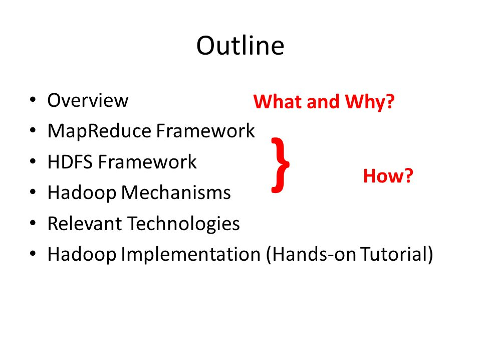 Outline Overview MapReduce Framework HDFS Framework Hadoop Mechanisms Relevant Technologies Hadoop Implementation (Hands-on Tutorial) What and Why.