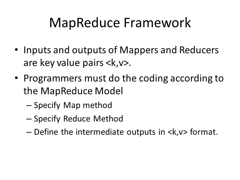MapReduce Framework Inputs and outputs of Mappers and Reducers are key value pairs.