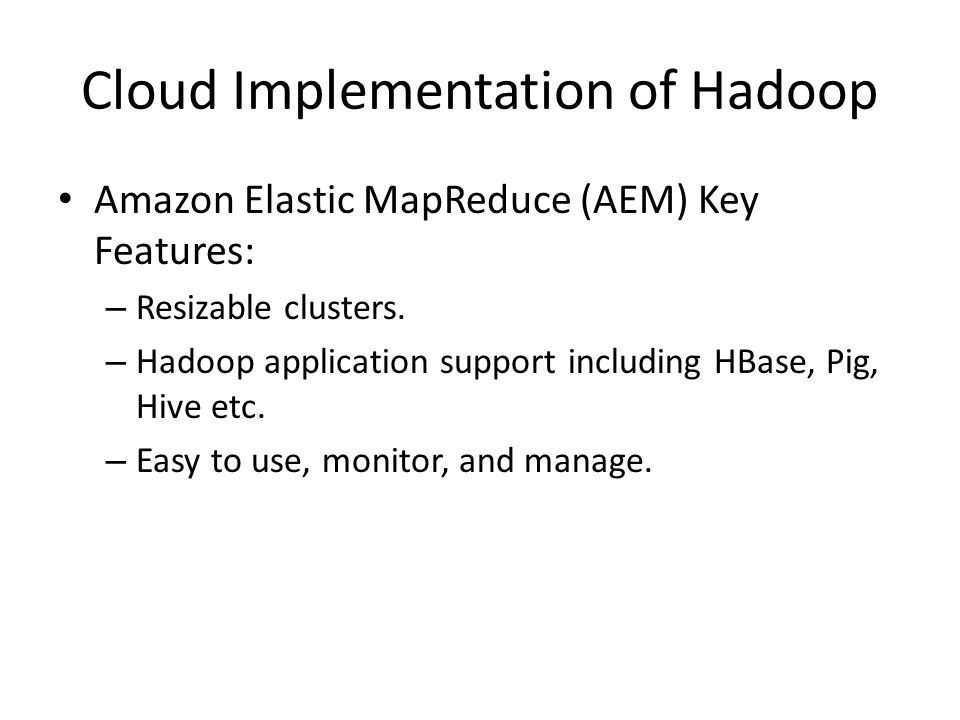 Cloud Implementation of Hadoop Amazon Elastic MapReduce (AEM) Key Features: – Resizable clusters.