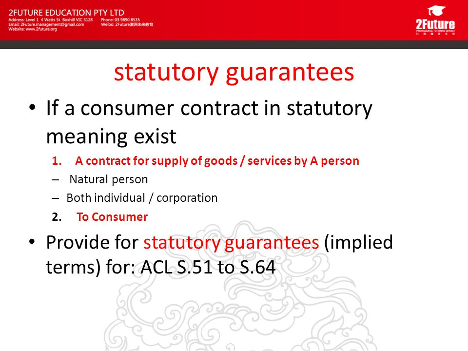 statutory guarantees If a consumer contract in statutory meaning exist 1.A contract for supply of goods / services by A person – Natural person – Both individual / corporation 2.
