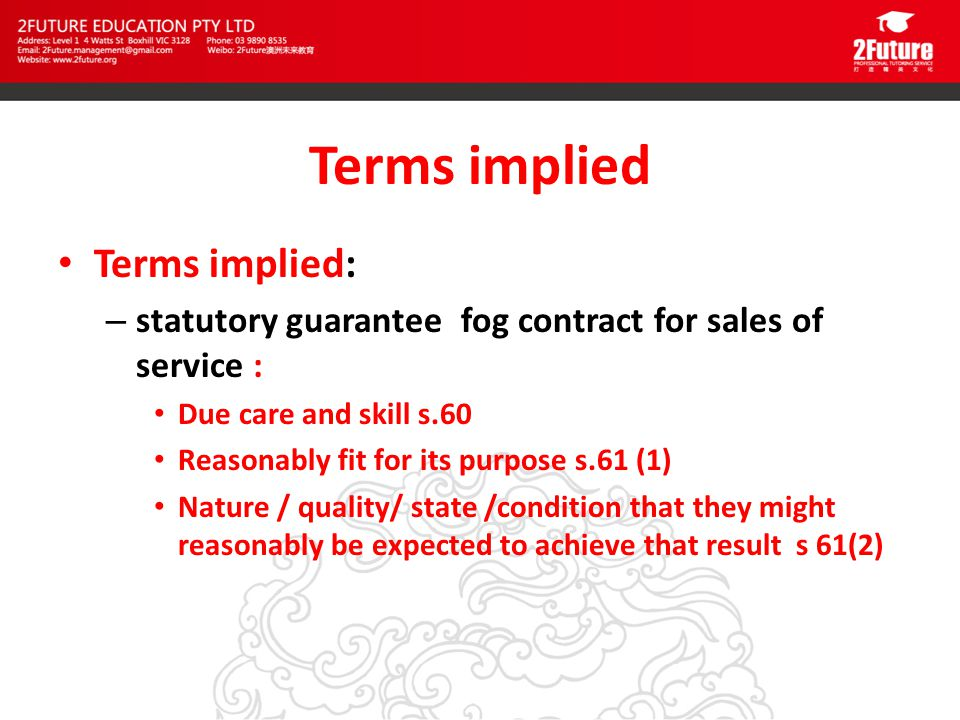 Terms implied Terms implied: – statutory guarantee fog contract for sales of service : Due care and skill s.60 Reasonably fit for its purpose s.61 (1) Nature / quality/ state /condition that they might reasonably be expected to achieve that result s 61(2)