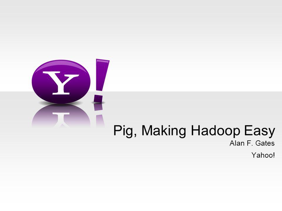 Alan F. Gates Yahoo! Pig, Making Hadoop Easy