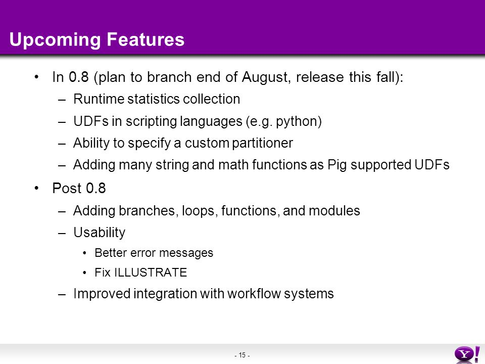 - 15 - Upcoming Features In 0.8 (plan to branch end of August, release this fall): –Runtime statistics collection –UDFs in scripting languages (e.g.