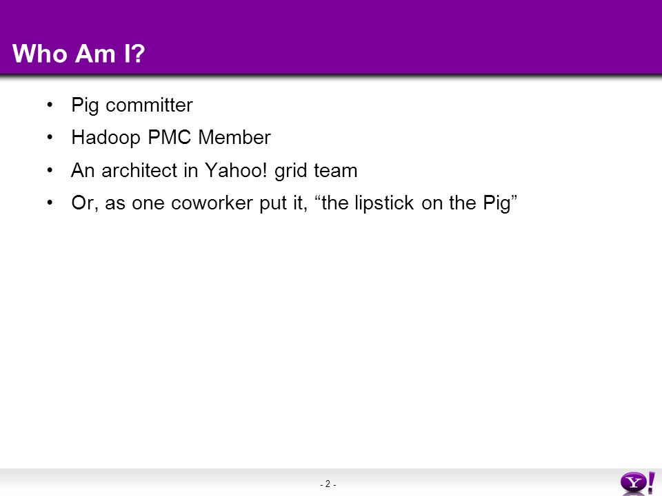 """- 2 - Who Am I? Pig committer Hadoop PMC Member An architect in Yahoo! grid team Or, as one coworker put it, """"the lipstick on the Pig"""""""