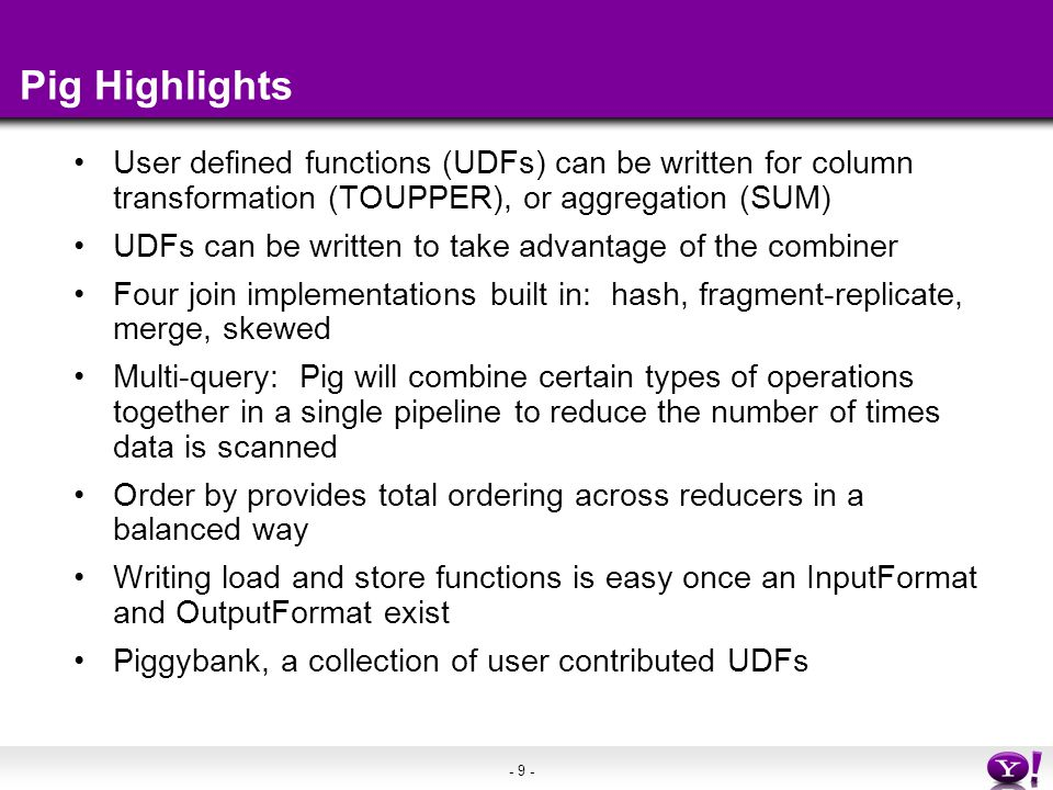 - 9 - Pig Highlights User defined functions (UDFs) can be written for column transformation (TOUPPER), or aggregation (SUM) UDFs can be written to tak