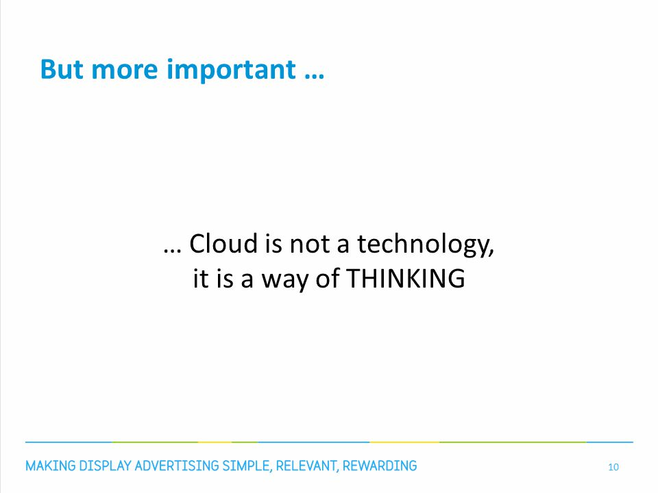 But more important … … Cloud is not a technology, it is a way of THINKING 10