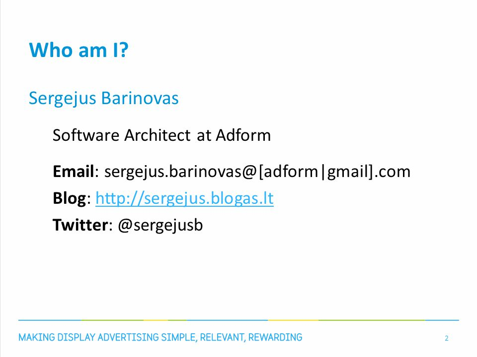 Who am I? Sergejus Barinovas Software Architect at Adform Email: sergejus.barinovas@[adform|gmail].com Blog: http://sergejus.blogas.lthttp://sergejus.